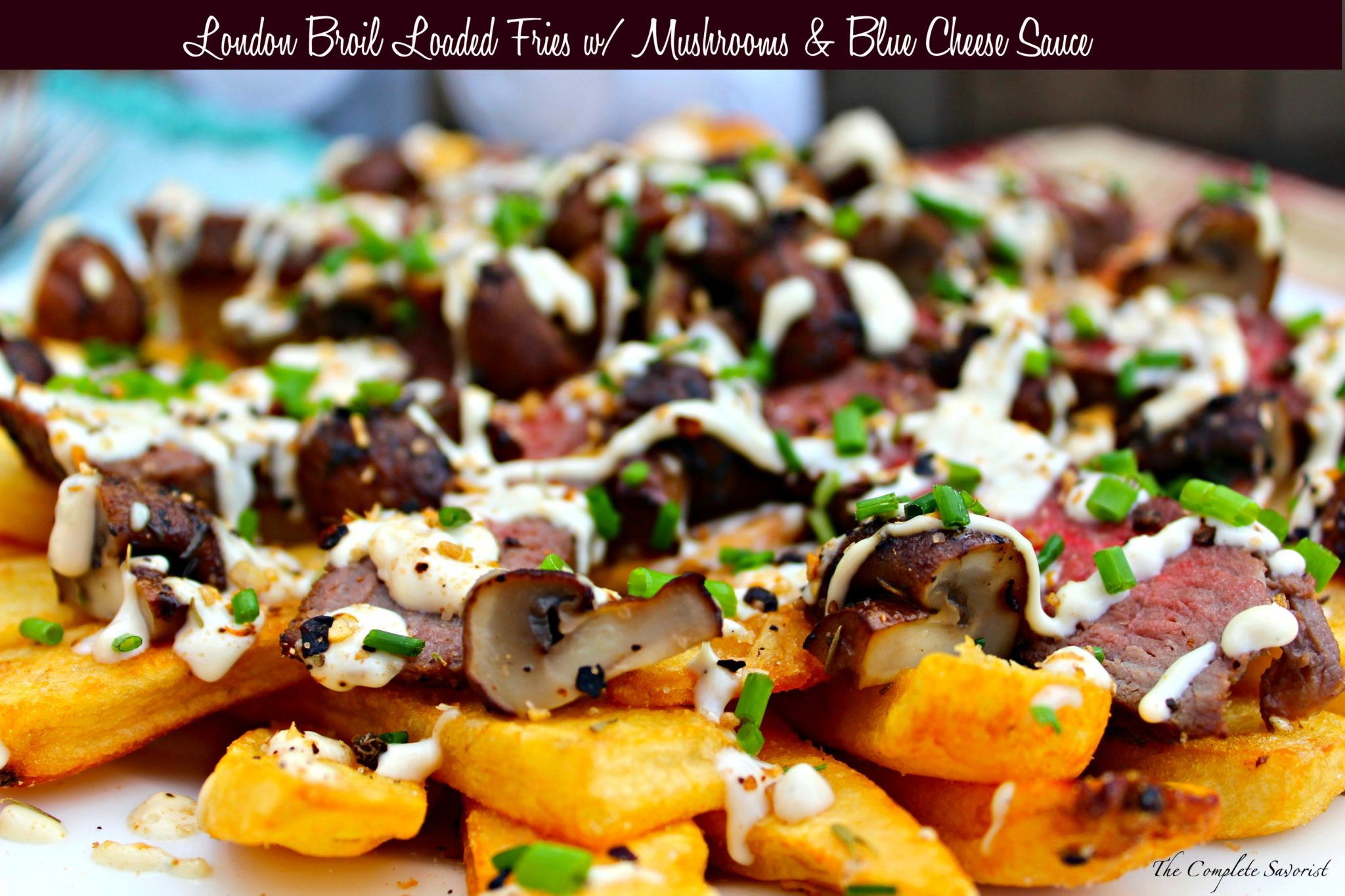London Broil Loaded Fries w/ Mushrooms and Blue Cheese Sauce ~ Marinated and Grilled London Broil with Sautéed Mushrooms and Creamy Blue Cheese Sauce over Steak Fries ~ The Complete Savorist